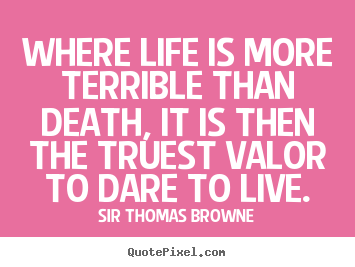 Where life is more terrible than death, it is then the truest.. Sir Thomas Browne good life quotes