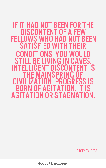If it had not been for the discontent of a few fellows.. Eugene V. Debs famous life sayings