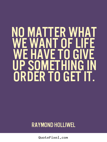 No matter what we want of life we have to give up something in order.. Raymond Holliwel famous life quotes