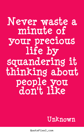 Quotes about life - Never waste a minute of your precious life by squandering it thinking..