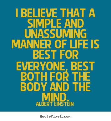 Life quotes - I believe that a simple and unassuming manner of life is best for..