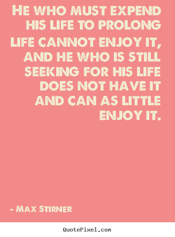Life quotes - He who must expend his life to prolong life cannot enjoy it,..