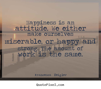 Quotes about life - Happiness is an attitude. we either make ourselves..