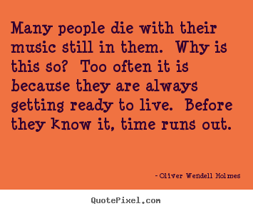 Quotes about life - Many people die with their music still in them. why is..