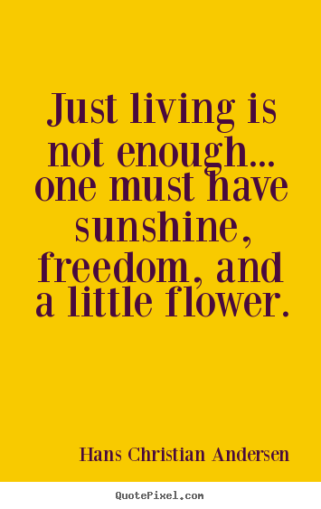Hans Christian Andersen picture quotes - Just living is not enough... one must have sunshine,.. - Life quote
