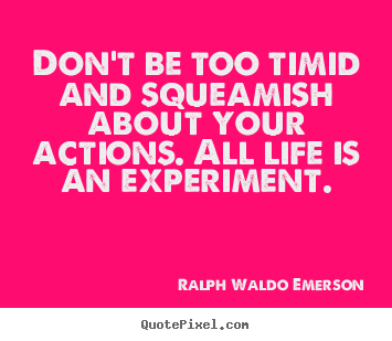 Life quotes - Don't be too timid and squeamish about your..