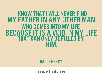 I know that i will never find my father in any other.. Halle Berry top life quote