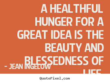 A healthful hunger for a great idea is the beauty and blessedness of.. Jean Ingelow famous life quotes