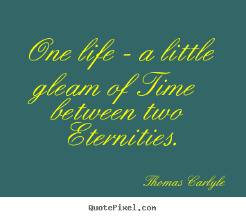 Life quotes - One life - a little gleam of time between two..