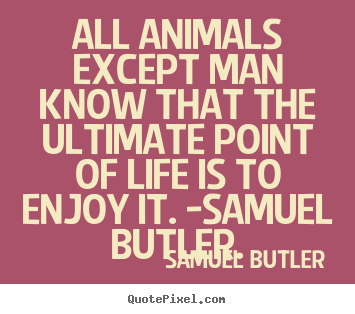 Design custom picture quote about life - All animals except man know that the ultimate point of life..