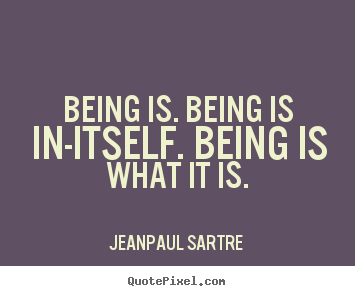 Being is. being is in-itself. being is what it is. Jean-Paul Sartre popular life quotes
