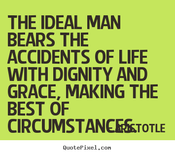 Design image quotes about life - The ideal man bears the accidents of life with dignity and grace,..