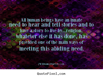 All human beings have an innate need to hear and tell stories and.. (William) Harvey Cox popular life quotes