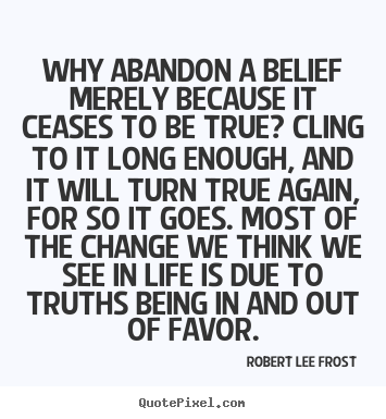 Why abandon a belief merely because it ceases.. Robert Lee Frost  life quotes