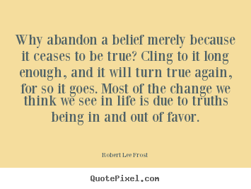 Design custom picture quotes about life - Why abandon a belief merely because it ceases..