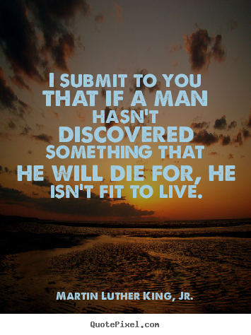 Life quotes - I submit to you that if a man hasn't discovered..