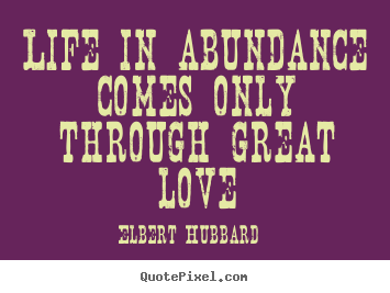 Quotes about life - Life in abundance comes only through great love