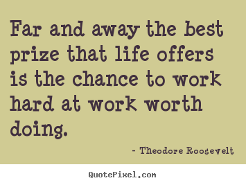Life quote - Far and away the best prize that life offers is the chance..