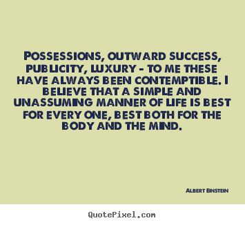 Possessions, outward success, publicity, luxury - to me these.. Albert Einstein  life quotes