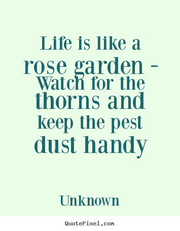Life quote - Life is like a rose garden - watch for the thorns and keep the pest..