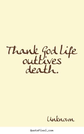 Quote about life - Thank god life outlives death.