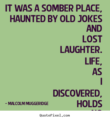 Malcolm Muggeridge picture quotes - It was a somber place, haunted by old jokes and.. - Life quotes