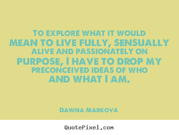 To explore what it would mean to live fully, sensually.. Dawna Markova greatest life quotes