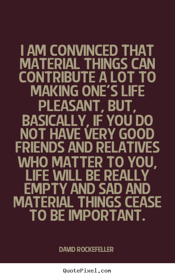 Life quote - I am convinced that material things can contribute a lot to..