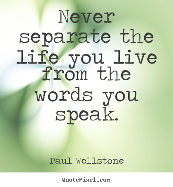 Create graphic picture quotes about life - Never separate the life you live from the words you speak.
