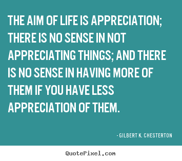 Life quotes - The aim of life is appreciation; there is no sense in not appreciating..