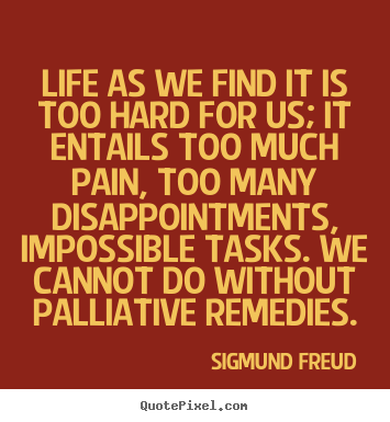 Life as we find it is too hard for us; it entails.. Sigmund Freud great life quotes