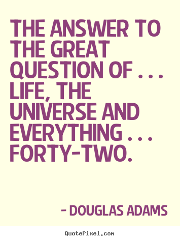 Quote about life - The answer to the great question of . . ...