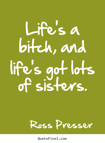 Life's a bitch, and life's got lots of sisters. Ross Presser famous life quote