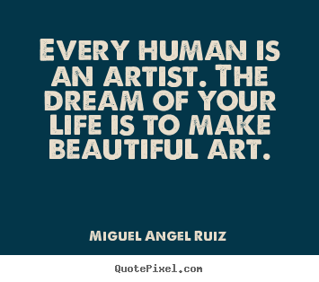 Life quotes - Every human is an artist. the dream of your life..