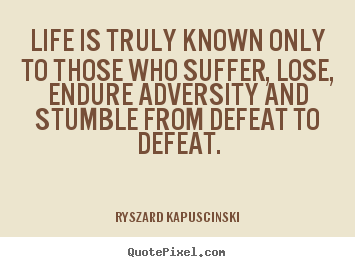 Life is truly known only to those who suffer, lose, endure adversity.. Ryszard Kapuscinski best life quote