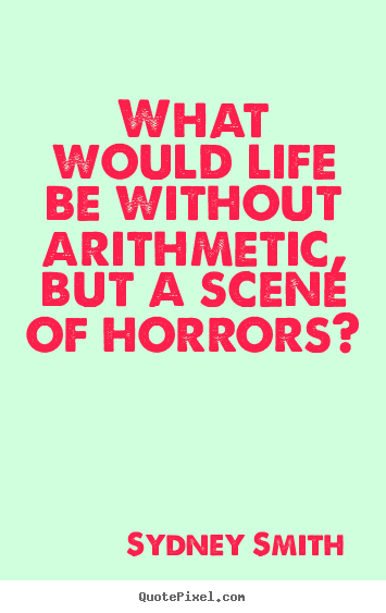 Sydney Smith picture quote - What would life be without arithmetic, but.. - Life quote