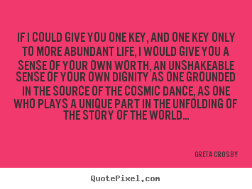 Greta Crosby picture quotes - If i could give you one key, and one key only to more abundant.. - Life quotes