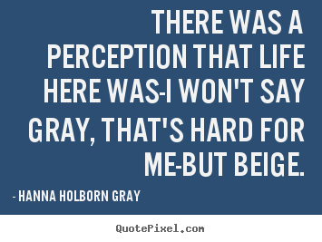 Life quote - There was a perception that life here was-i..