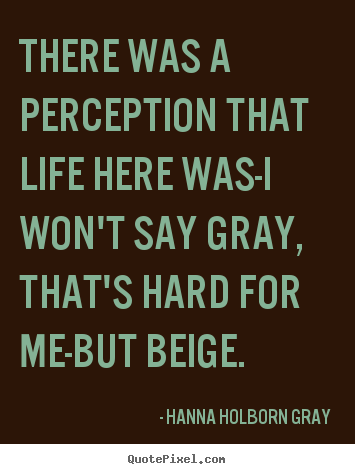 Life quotes - There was a perception that life here was-i won't..