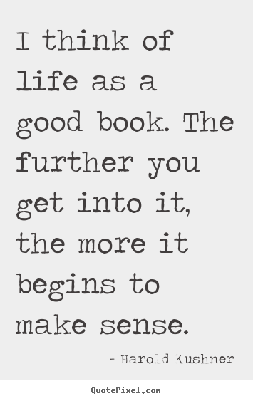Quote about life - I think of life as a good book. the further you..