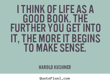 Diy picture quotes about life - I think of life as a good book. the further you get into it, the more..