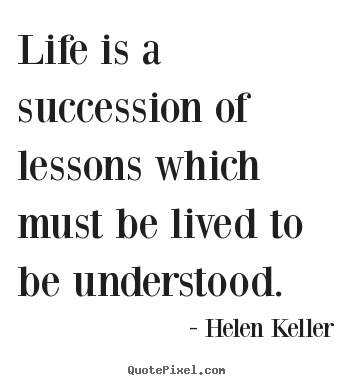 Helen Keller pictures sayings - Life is a succession of lessons which must.. - Life quotes