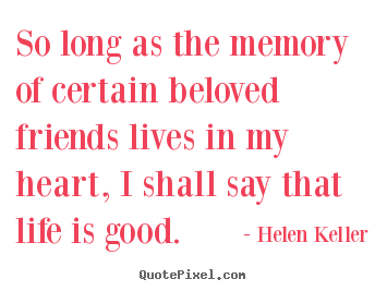 Design custom picture quotes about life - So long as the memory of certain beloved friends..