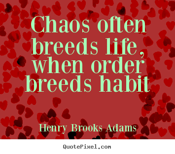 Henry Brooks Adams picture quotes - Chaos often breeds life, when order breeds habit - Life quotes