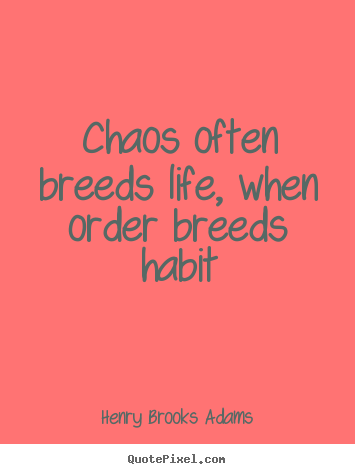 Chaos often breeds life, when order breeds habit Henry Brooks Adams  life quote