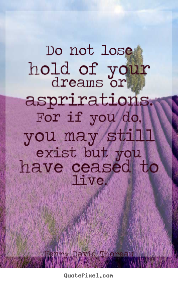 Diy pictures sayings about life - Do not lose hold of your dreams or asprirations...