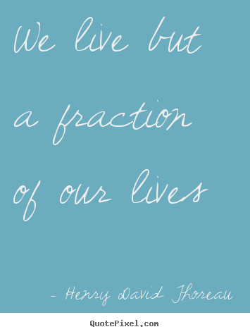 Life quotes - We live but a fraction of our lives