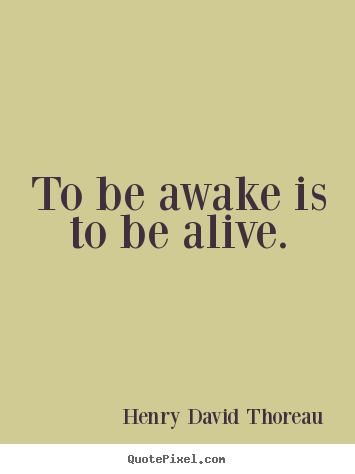 To be awake is to be alive. Henry David Thoreau  life quotes