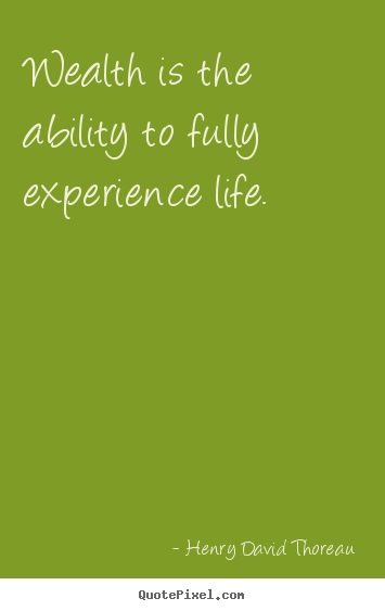 Quotes about life - Wealth is the ability to fully experience life.