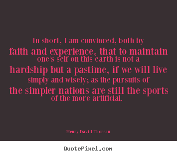 In short, i am convinced, both by faith and experience,.. Henry David Thoreau popular life quotes